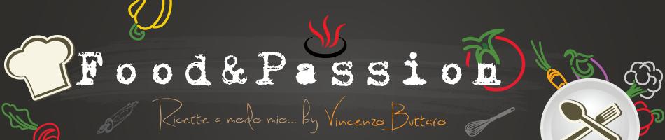 Food & Passion - Passione & Cibo | Ricette a modo mio by Vincenzo Buttaro